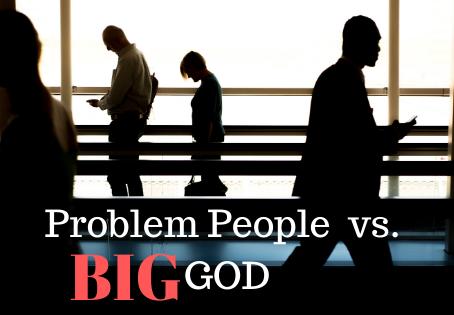 Problem People vs. Big God, the Problem Solver