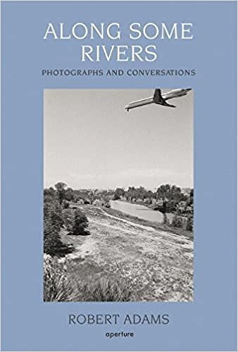 Along Some Rivers: Photographs and Conversations by Robert Adams