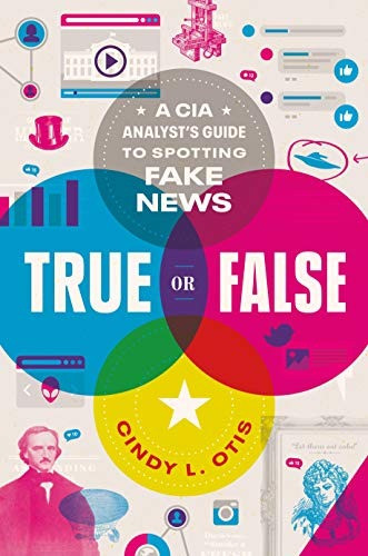 book cover of Cindy L. Otis's True or False: A CIA Analyst's Guide to Spotting Fake News