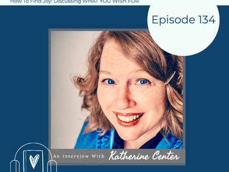 134: How to Find Joy - Discussing WHAT YOU WISH FOR with Katherine Center