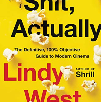 Lindy West's SH*T, ACTUALLY: The Definitive, 100% Objective Guide to Modern Cinema