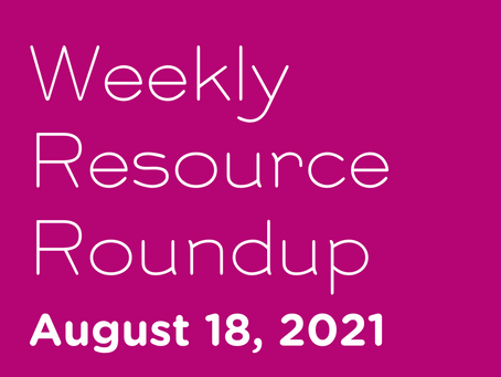 Weekly Resource Round-up: Aug 18, 2021
