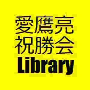 愛鷹亮祝勝会ライブラリ
