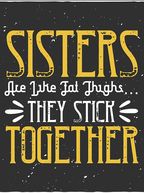 Sisters are like fat thighs they stick together