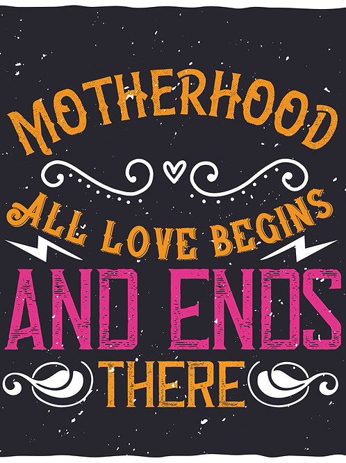 Motherhood all love begins and ends there