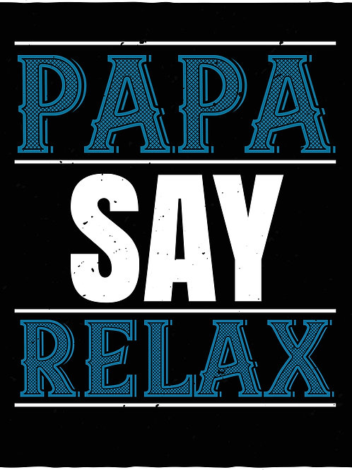 Papa say relax