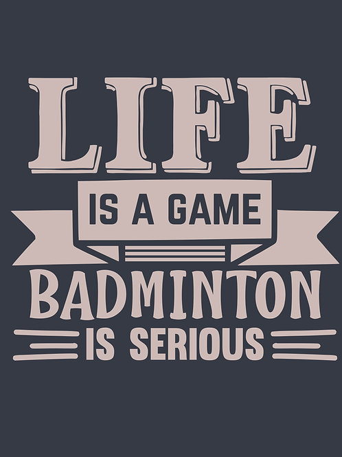 LIFE is a game BADMINTON is serious
