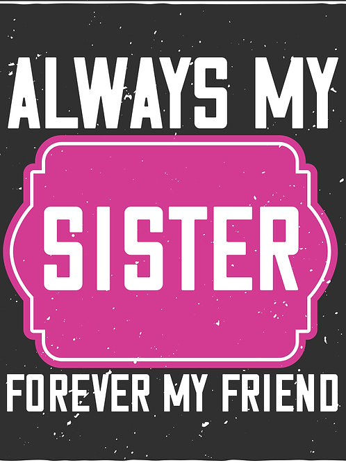 Always my sister forever my friend