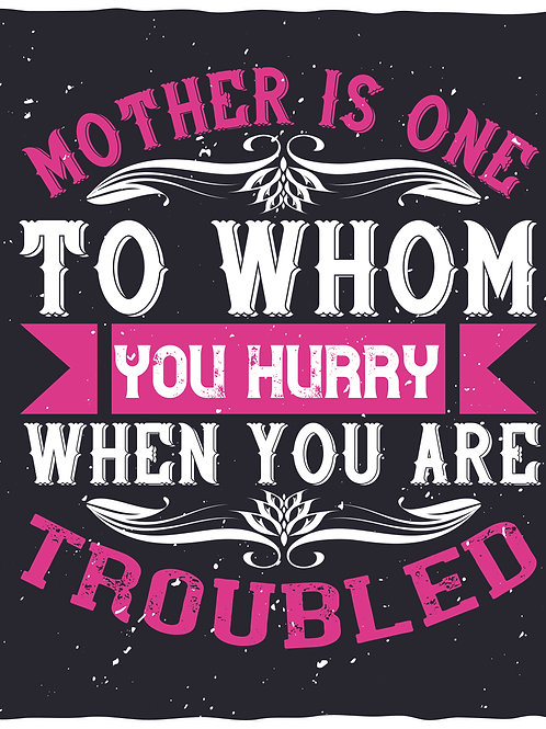 Mother is one to whom you hurry when