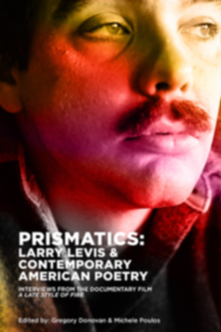 PRISMATICS: LARRY LEVIS & CONTEMPORARY AMERICAN POETRY INTERVIEWS FROM THE DOCUMENTARY FILM A LATE STYLE OF FIRE