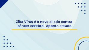 Zika Vírus é o novo aliado contra câncer cerebral, aponta estudo