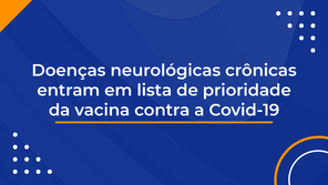 Doenças neurológicas crônicas entram em lista de prioridade da vacina contra a Covid-19