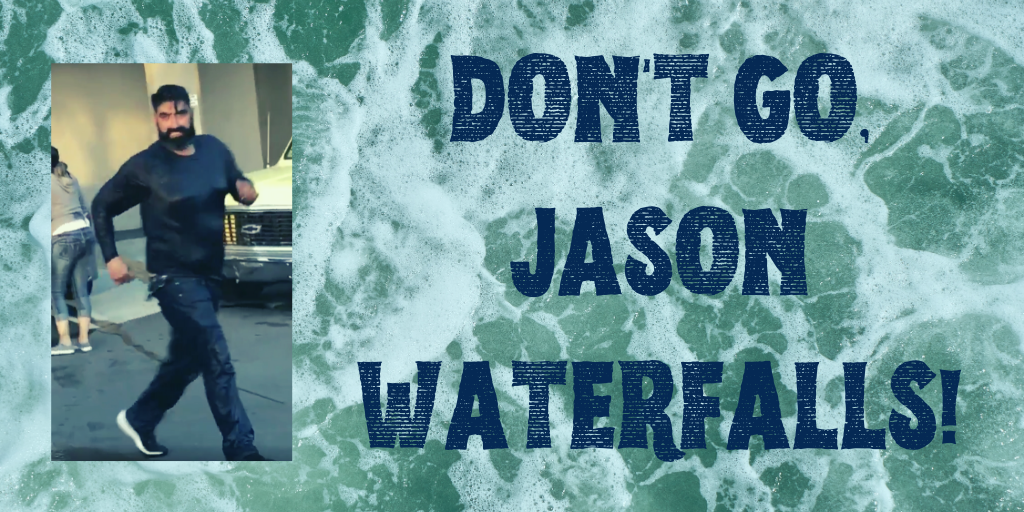 Don't go, Jason Waterfalls!