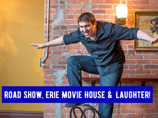 Road Show, Erie Movie House and Laughter!