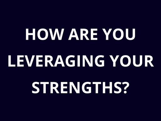 How are you leveraging your strengths?