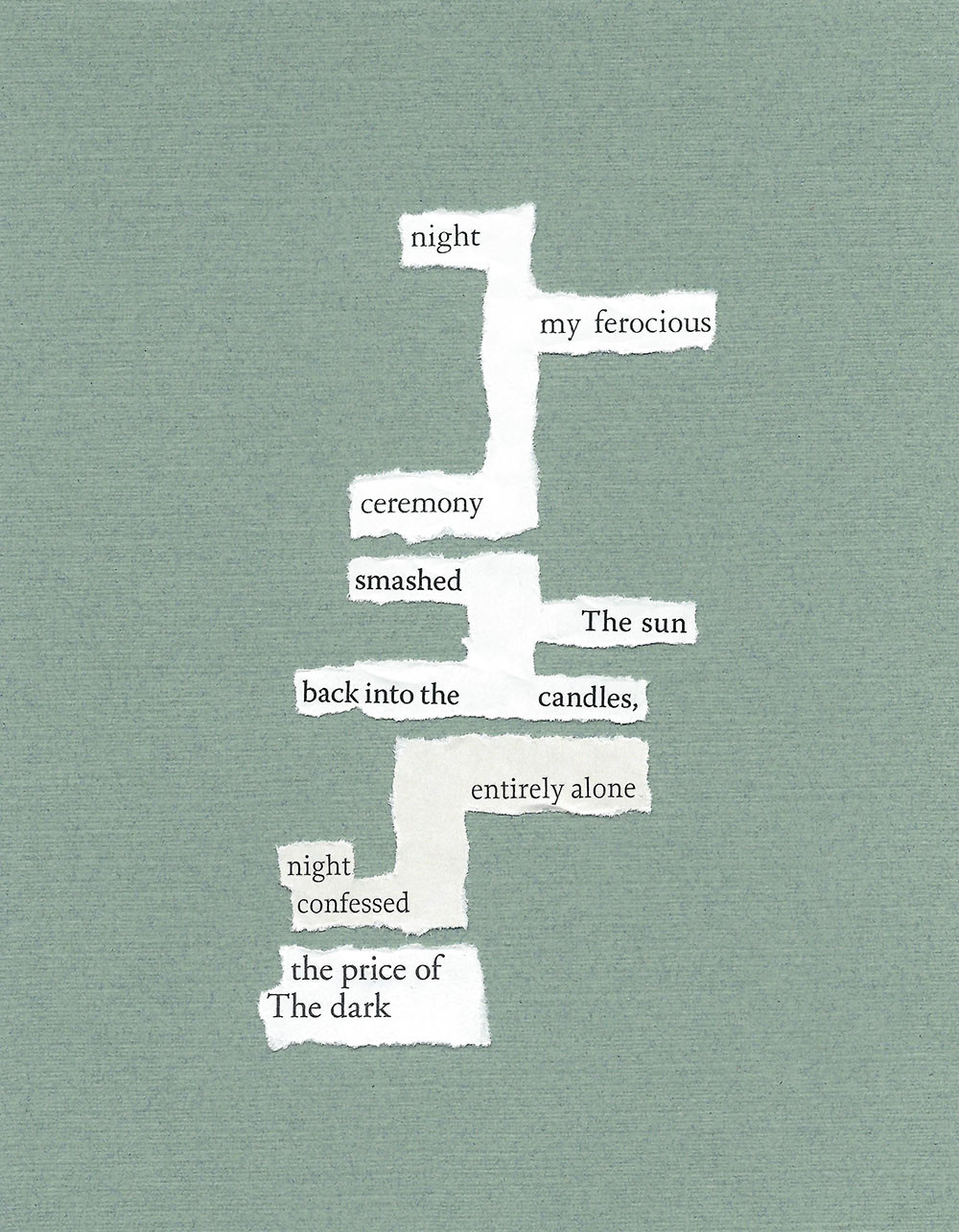 "a visual poem with a green background, the words composed of torn paper. the poem reads: ""night / my ferocious / ceremony / smashed / the sun / back into the candles, / entirely alone / night / confessed / the price of / the dark"""