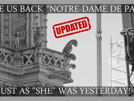 "GIVE US BACK ""NOTRE-DAME DE PARIS"" JUST AS ""SHE"" WAS YESTERDAY!"