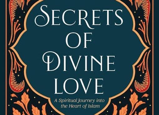 SECRETS OF DIVINE LOVE  A SPIRITUAL JOURNEY INTO THE HEART OF ISLAM