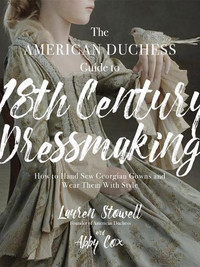 The American Duchess Guide to 18th Century Dressmaking by Lauren Stowell and Abby Cox