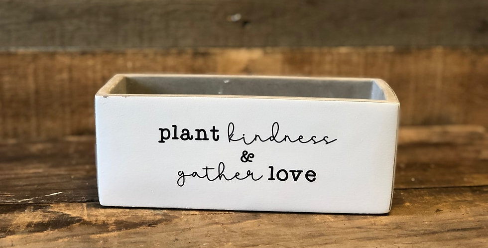 "Plant Kindness Gather Love 8"" x 3.25"" x 3"""