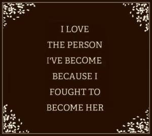 I love the person I've become because I fought to become her