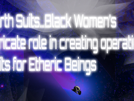Earth Suits…Black Women's intricate role in creating operating suits for Etheric Beings