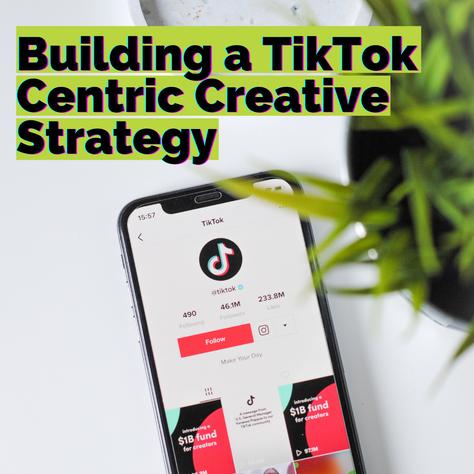 Building a TikTok Centric Creative Strategy