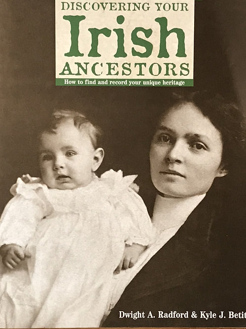 Discovering Your Irish Ancestors by Dwight A. Radford & Kyle J. Betit