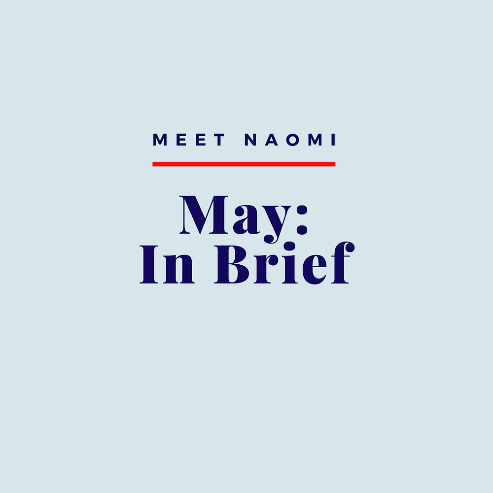 Naomi talks about her May in brief, with some updates from March, April and May.