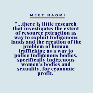 """Image reads, Meet Naomi: """"...there is little research that investigates the extent of resource extraction as way to exploit Indigenous lands and the creation of the problem of human trafficking as a way to police Indigenous bodies, specifically Indigenous women's bodies and sexuality, for economic profit."""""""