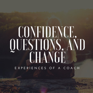 Confidence, Questions, and Change