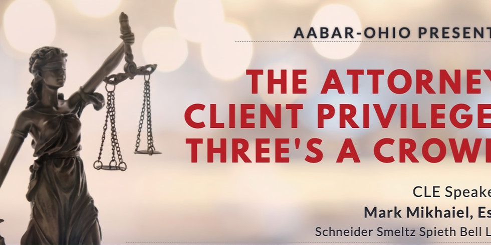 CLE - The Attorney Client Privilege: Three's A Crowd