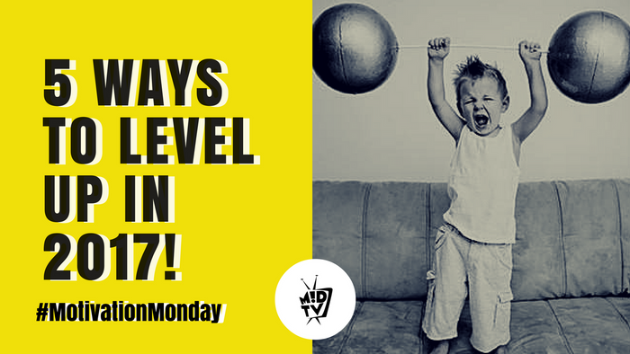 Motivation Monday: 5 Ways To Level Up in 2017