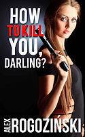 How to Kill You, Darling? by Alex Rogozinski