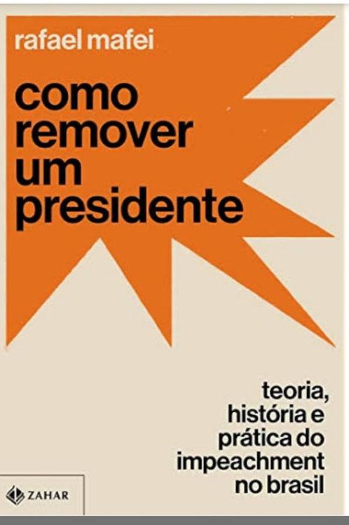 Como remover um presidente - Teoria, história e prática do impeachment no Brasil