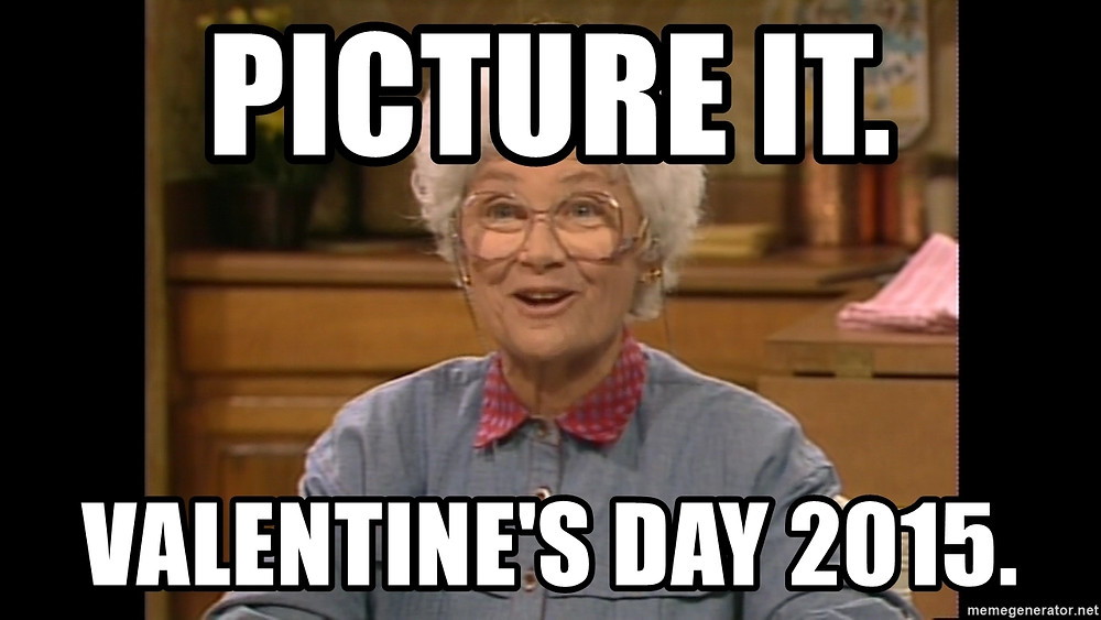 Picture it. Valentine's Day 2015.