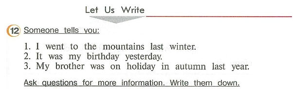 Someone tells you:  I went to the mountains last winter  It was my birthday yesterday  My brother was on holiday in autumn last year  Ask questions for more information. Write them down.