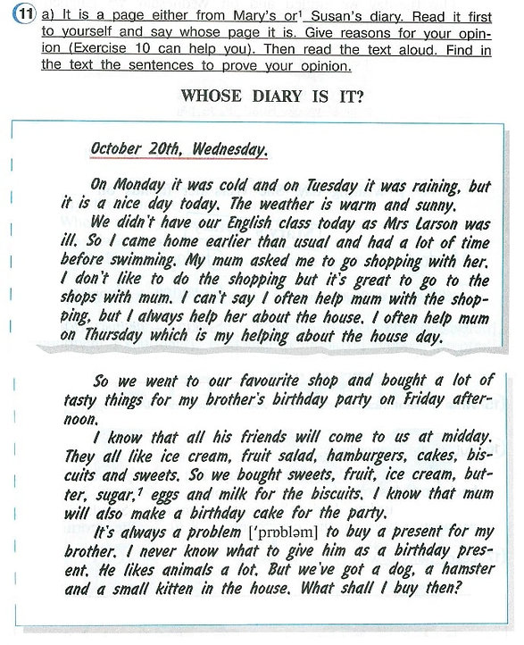 a) It is a page either from Mary's or Susan's diary. Read it first to yourself and say whose page it is. Give reasons for your opinion (Exercise 10 can help you). Then read the text aloud. Find in the text the sentences to prove your opininon. Whose dairy is it? Верещагина афанасьева 4 класс урок 9 упражнение 11 слушать, перевод текста.