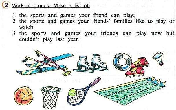 гдз английского 4 класса верещагиной афанасьевой Work in group. Make a list of:  the sports and games your friend can play;  the sports and games your friends' families like to play or watch;  the sports and games your friend can play now but couldn't play last year.