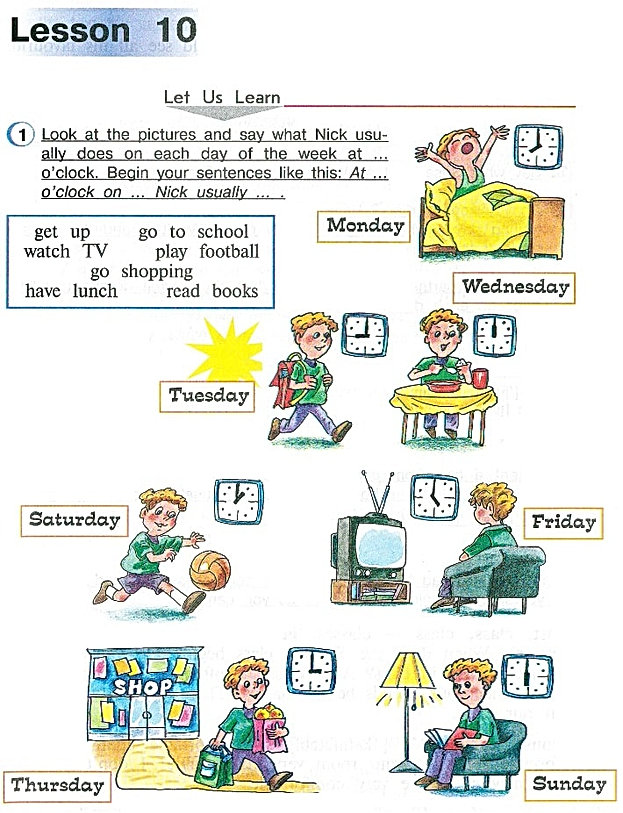 Let Us Learn.   Look at the pictures and say what Nick usually does on each day of the week at ... o'clock. Begin your sentences like this: At ... o'clock on ... Nick usually ... .