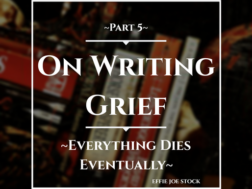 On Writing Grief (Part 5) Everything Dies Eventually