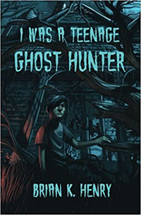 I Was a Teenage Ghost Hunter by Brian K. Henry | Book Review