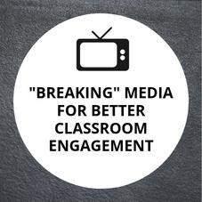 """""""Breaking"""" Media for Better Classroom Engagement"""
