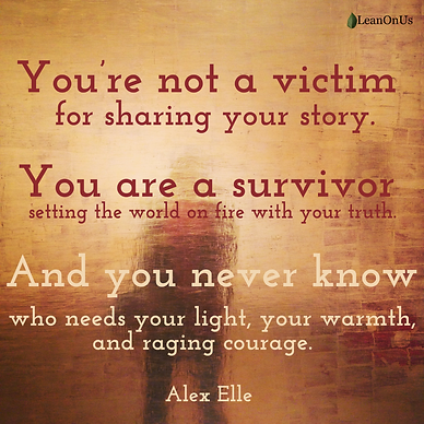 You're not a victim for sharing your story. You are a survivor setting the world on fire with your truth.​ And you never know who needs your light, your warmth, and raging courage. Alex Elle
