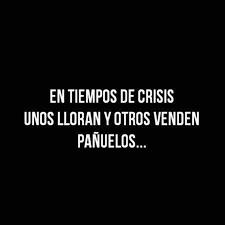 En épocas de crisis, algunos lloran...