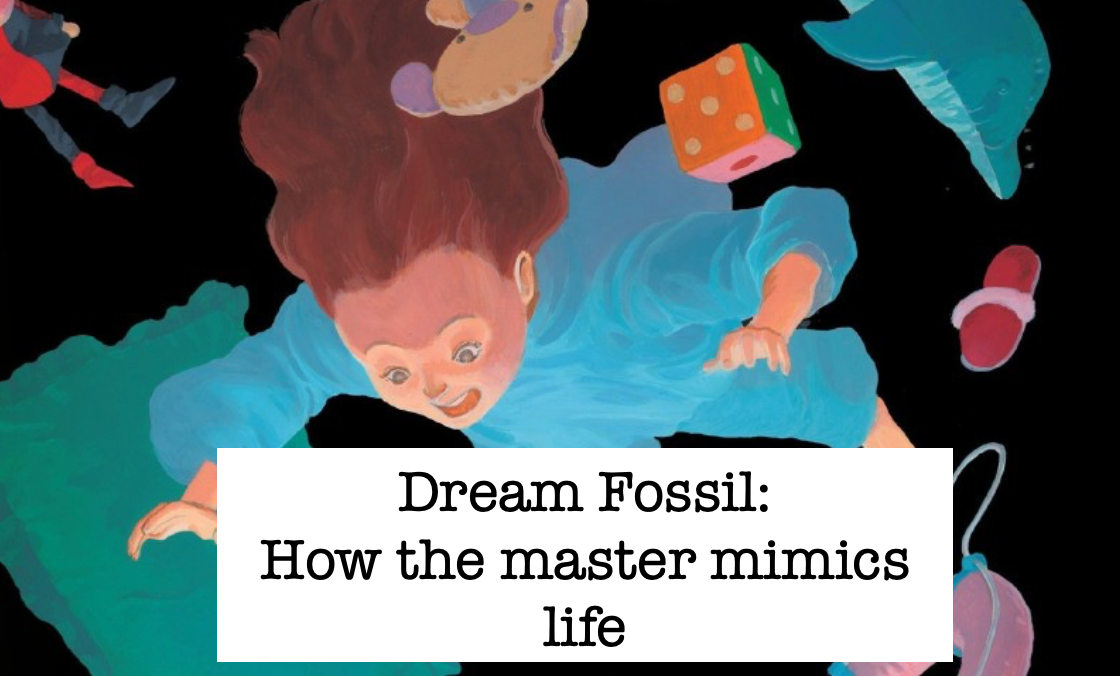Dream Fossil: How the master mimics life