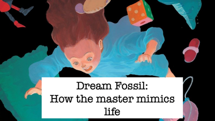Dream Fossil: How the master mimics life