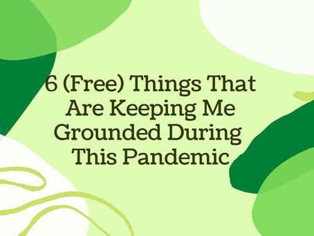 6 (Free) Things That Are Keeping Me Grounded During This Pandemic