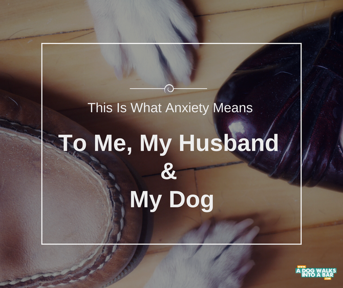 This is what Anxiety Means to Me, My Husband and My Dog