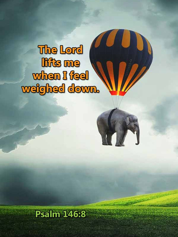 The Lord lifts me when I feel weighed do